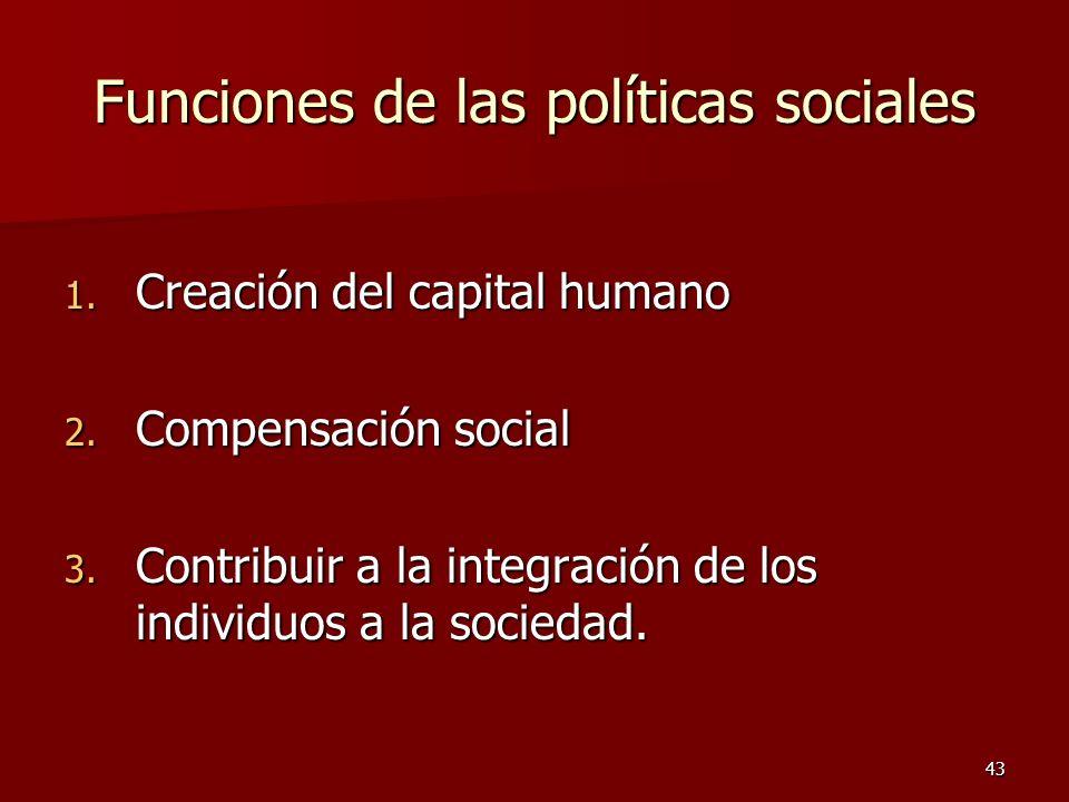 43 Funciones de las políticas sociales 1. Creación del capital humano 2. Compensación social 3. Contribuir a la integración de los individuos a la soc