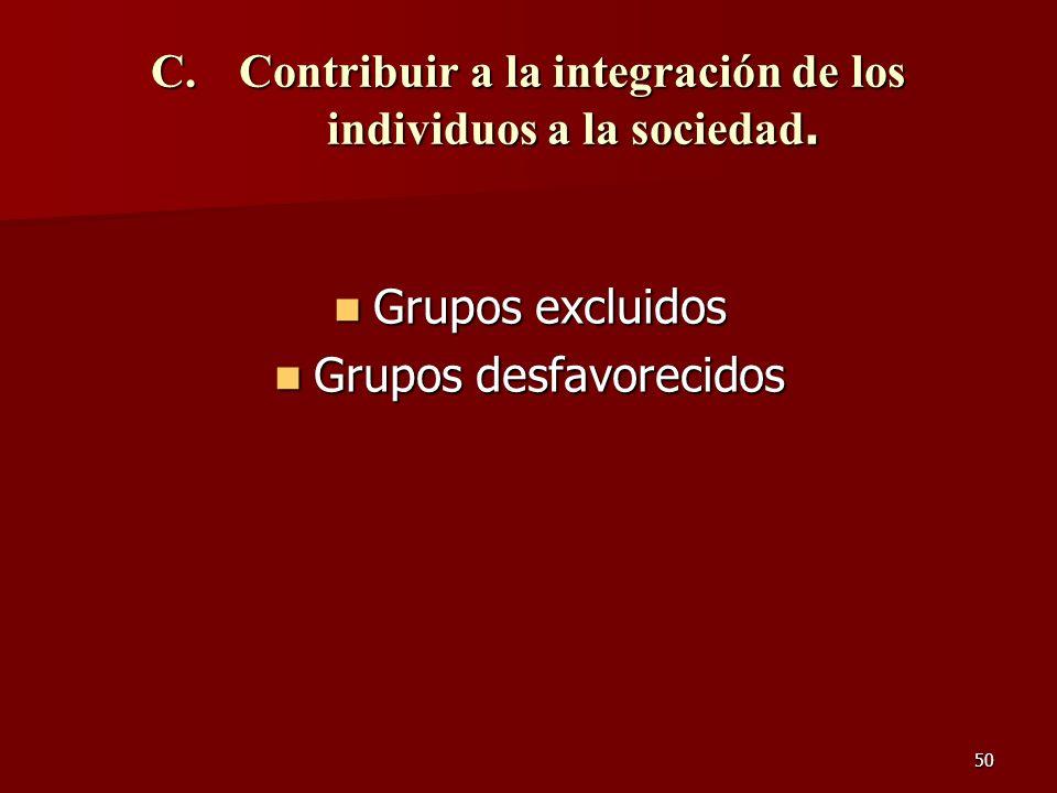 50 C.Contribuir a la integración de los individuos a la sociedad. Grupos excluidos Grupos excluidos Grupos desfavorecidos Grupos desfavorecidos