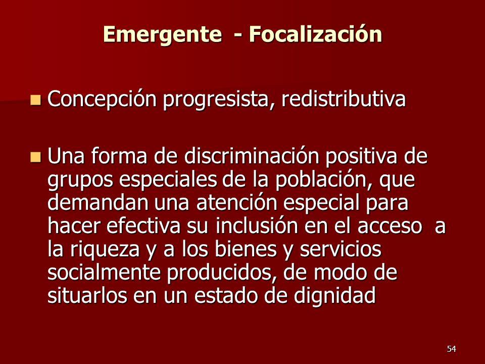 54 Emergente - Focalización Concepción progresista, redistributiva Concepción progresista, redistributiva Una forma de discriminación positiva de grup
