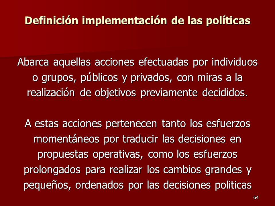 64 Definición implementación de las políticas Abarca aquellas acciones efectuadas por individuos o grupos, públicos y privados, con miras a la realiza