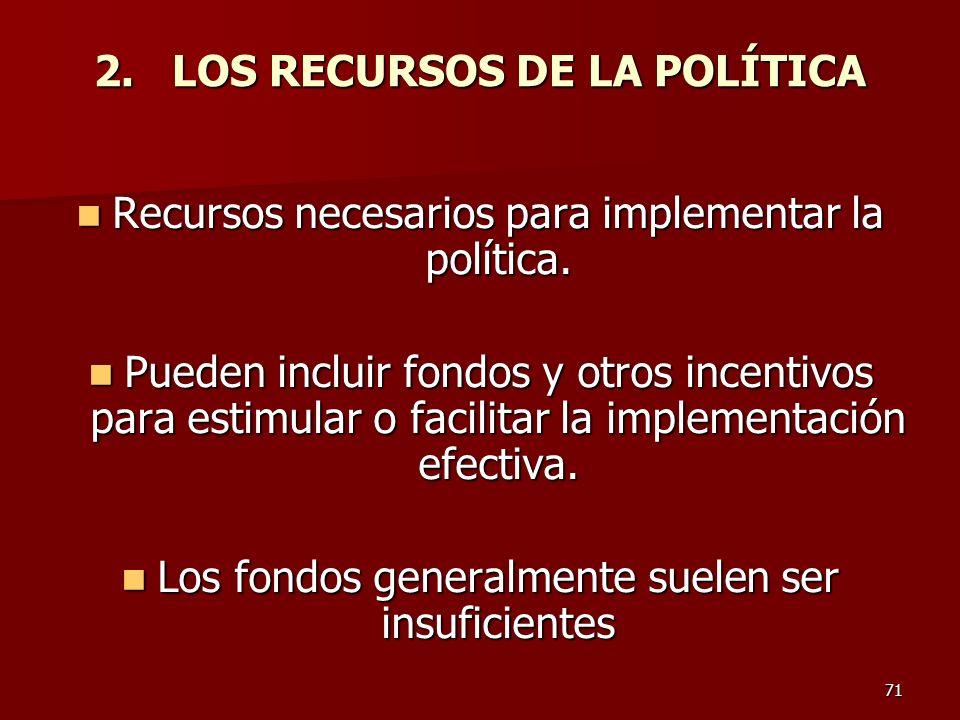 71 2. LOS RECURSOS DE LA POLÍTICA Recursos necesarios para implementar la política. Recursos necesarios para implementar la política. Pueden incluir f