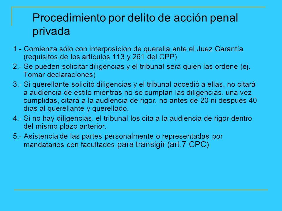 Procedimiento por delito de acción penal privada 1.- Comienza sólo con interposición de querella ante el Juez Garantía (requisitos de los artículos 113 y 261 del CPP) 2.- Se pueden solicitar diligencias y el tribunal será quien las ordene (ej.