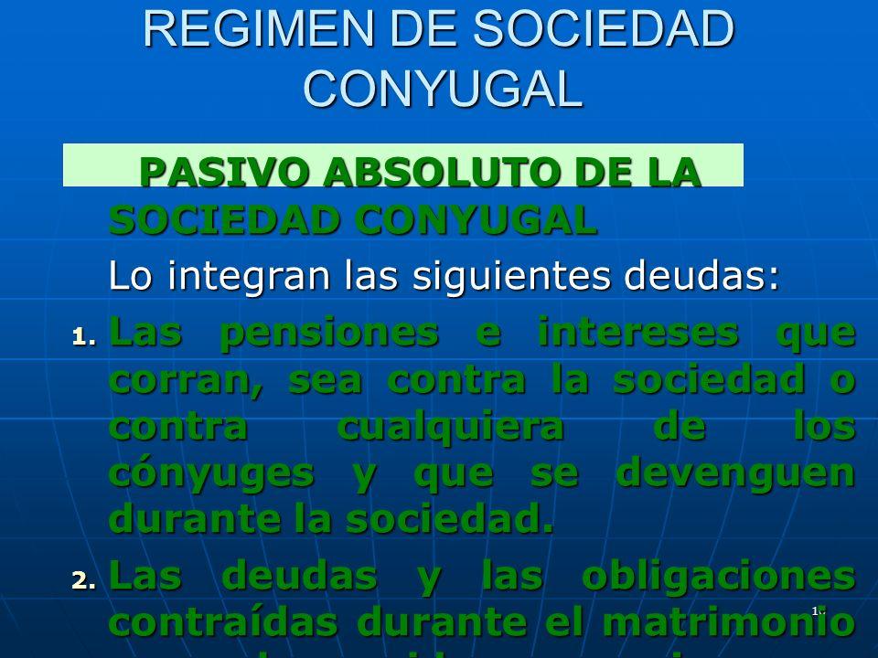10 REGIMEN DE SOCIEDAD CONYUGAL PASIVO ABSOLUTO DE LA SOCIEDAD CONYUGAL PASIVO ABSOLUTO DE LA SOCIEDAD CONYUGAL Lo integran las siguientes deudas: 1.