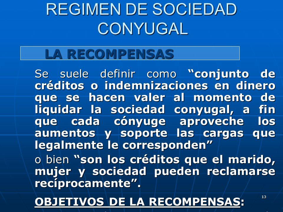 13 REGIMEN DE SOCIEDAD CONYUGAL LA RECOMPENSAS LA RECOMPENSAS Se suele definir como conjunto de créditos o indemnizaciones en dinero que se hacen vale