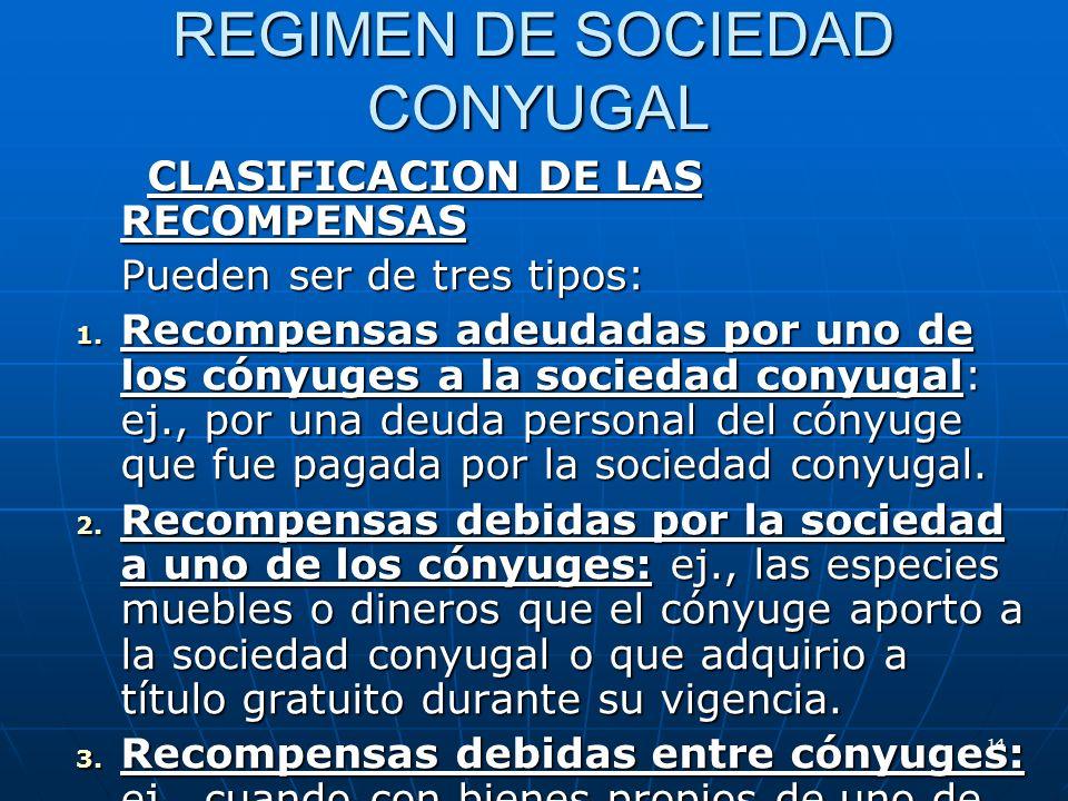 14 REGIMEN DE SOCIEDAD CONYUGAL CLASIFICACION DE LAS RECOMPENSAS CLASIFICACION DE LAS RECOMPENSAS Pueden ser de tres tipos: 1. Recompensas adeudadas p