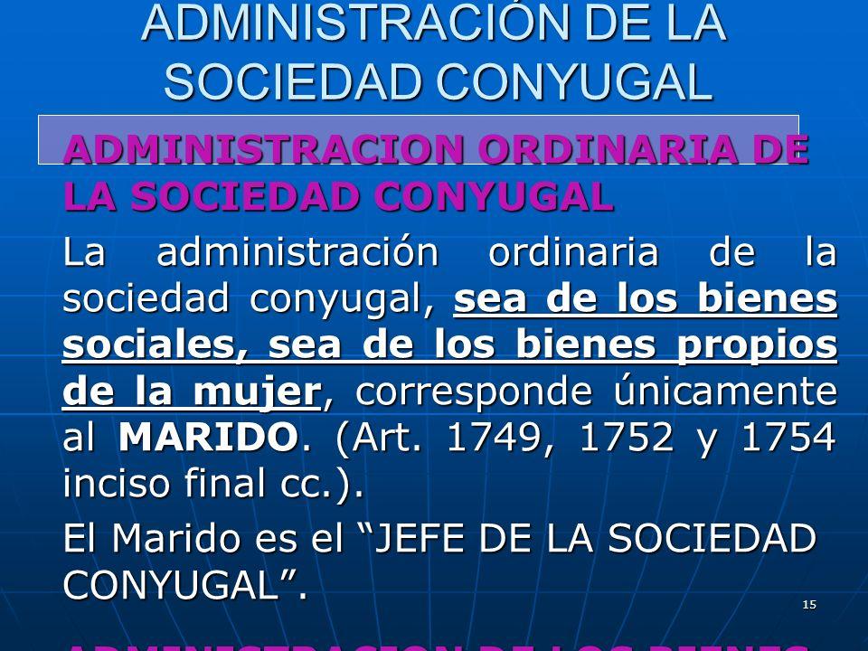 15 ADMINISTRACIÓN DE LA SOCIEDAD CONYUGAL ADMINISTRACION ORDINARIA DE LA SOCIEDAD CONYUGAL La administración ordinaria de la sociedad conyugal, sea de