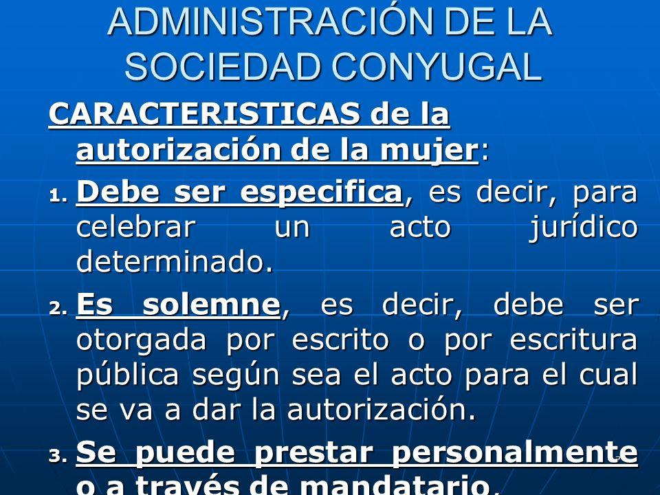 17 ADMINISTRACIÓN DE LA SOCIEDAD CONYUGAL CARACTERISTICAS de la autorización de la mujer: 1. Debe ser especifica, es decir, para celebrar un acto jurí