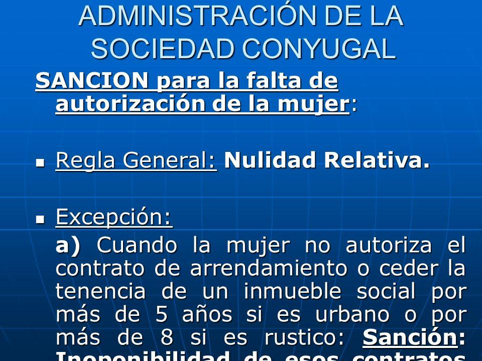 18 ADMINISTRACIÓN DE LA SOCIEDAD CONYUGAL SANCION para la falta de autorización de la mujer: Regla General: Nulidad Relativa. Regla General: Nulidad R