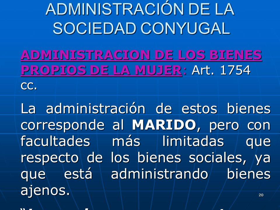 20 ADMINISTRACIÓN DE LA SOCIEDAD CONYUGAL ADMINISTRACION DE LOS BIENES PROPIOS DE LA MUJER: Art. 1754 cc. La administración de estos bienes correspond