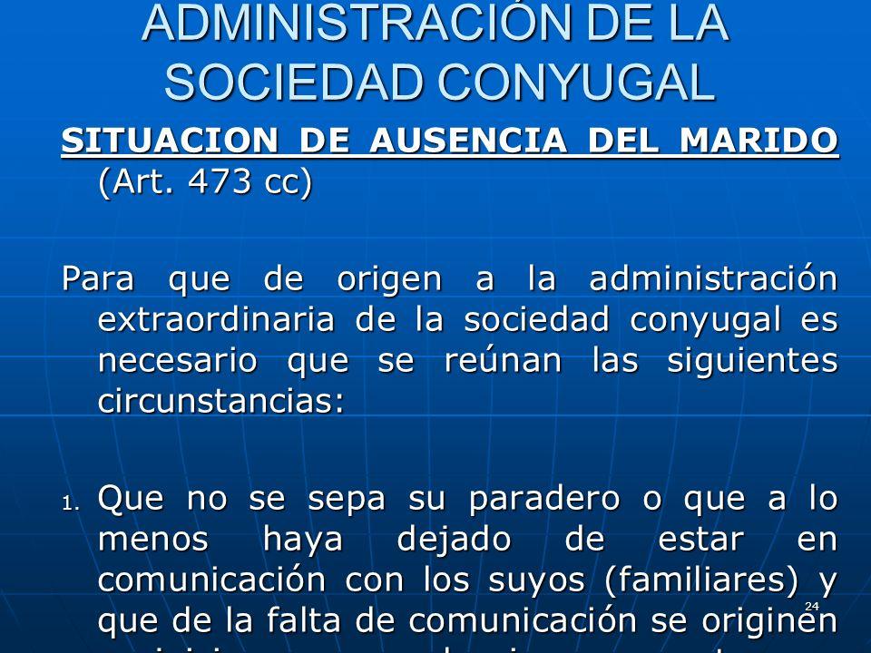 24 ADMINISTRACIÓN DE LA SOCIEDAD CONYUGAL SITUACION DE AUSENCIA DEL MARIDO (Art. 473 cc) Para que de origen a la administración extraordinaria de la s