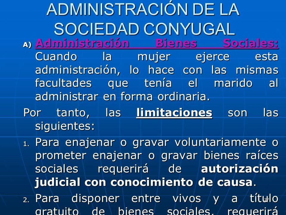 27 ADMINISTRACIÓN DE LA SOCIEDAD CONYUGAL A) Administración Bienes Sociales: Cuando la mujer ejerce esta administración, lo hace con las mismas facult