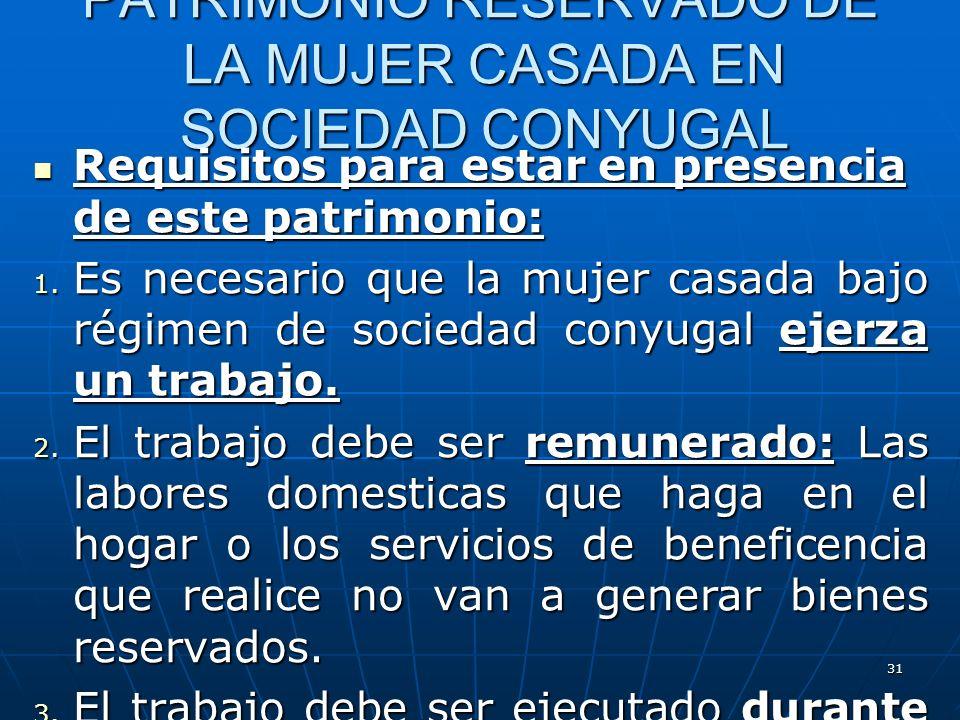 31 PATRIMONIO RESERVADO DE LA MUJER CASADA EN SOCIEDAD CONYUGAL Requisitos para estar en presencia de este patrimonio: Requisitos para estar en presen