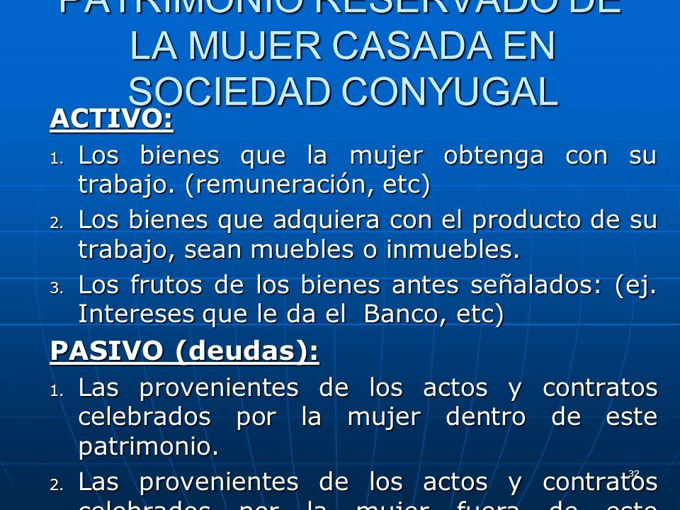 32 PATRIMONIO RESERVADO DE LA MUJER CASADA EN SOCIEDAD CONYUGAL ACTIVO: 1. Los bienes que la mujer obtenga con su trabajo. (remuneración, etc) 2. Los