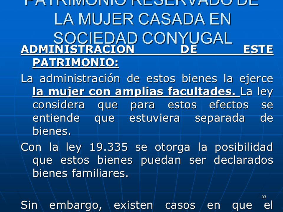 33 PATRIMONIO RESERVADO DE LA MUJER CASADA EN SOCIEDAD CONYUGAL ADMINISTRACION DE ESTE PATRIMONIO: La administración de estos bienes la ejerce la muje