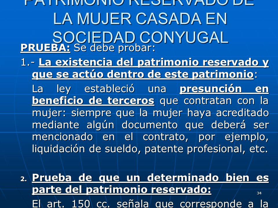 34 PATRIMONIO RESERVADO DE LA MUJER CASADA EN SOCIEDAD CONYUGAL PRUEBA: Se debe probar: 1.- La existencia del patrimonio reservado y que se actúo dent