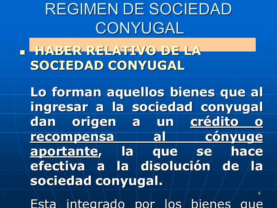 6 REGIMEN DE SOCIEDAD CONYUGAL HABER RELATIVO DE LA SOCIEDAD CONYUGAL HABER RELATIVO DE LA SOCIEDAD CONYUGAL Lo forman aquellos bienes que al ingresar