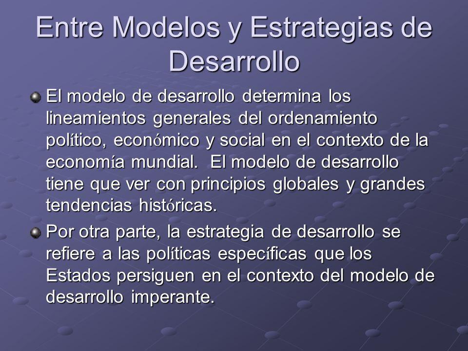 Entre Modelos y Estrategias de Desarrollo El modelo de desarrollo determina los lineamientos generales del ordenamiento pol í tico, econ ó mico y soci