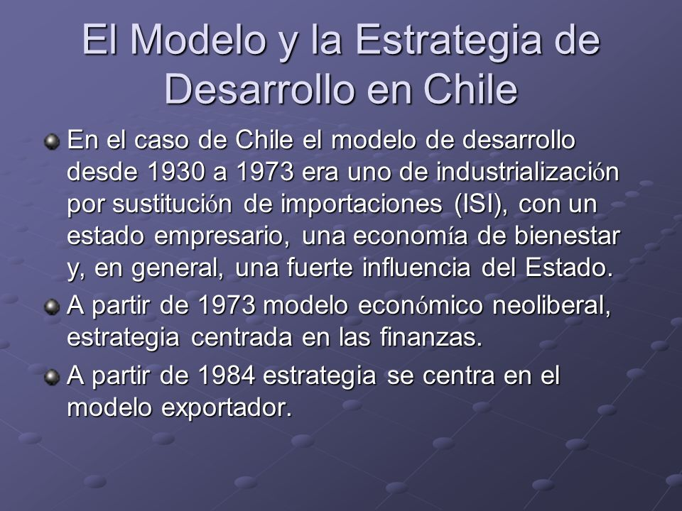 El Modelo y la Estrategia de Desarrollo en Chile En el caso de Chile el modelo de desarrollo desde 1930 a 1973 era uno de industrializaci ó n por sust