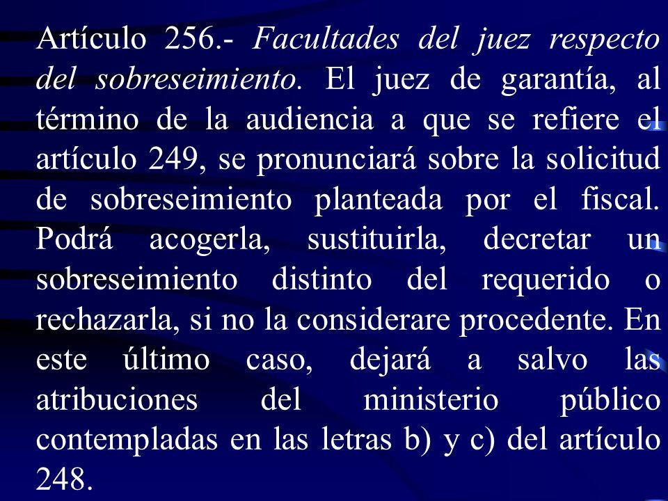 Artículo 256. Facultades del juez respecto del sobreseimiento. El juez de garantía, al término de la audiencia a que se refiere el artículo 249, se pr