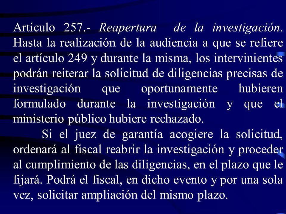 Artículo 257.- Reapertura de la investigación. Hasta la realización de la audiencia a que se refiere el artículo 249 y durante la misma, los intervini