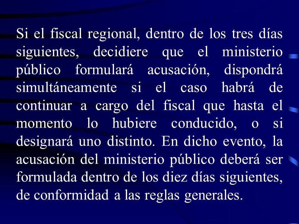 Si el fiscal regional, dentro de los tres días siguientes, decidiere que el ministerio público formulará acusación, dispondrá simultáneamente si el ca