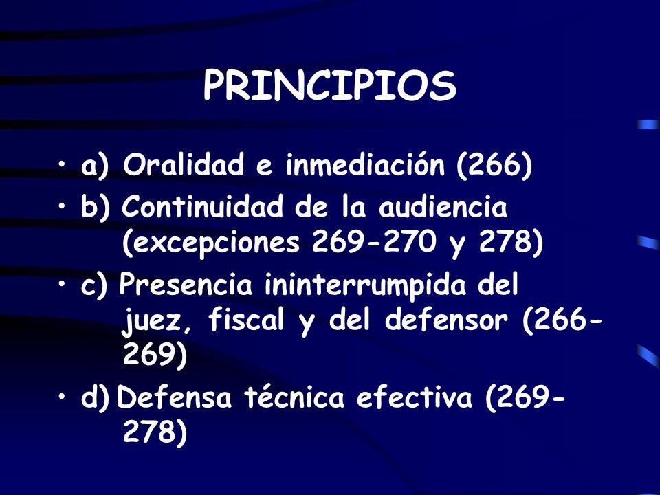 PRINCIPIOS a) Oralidad e inmediación (266) b) Continuidad de la audiencia (excepciones 269-270 y 278) c) Presencia ininterrumpida del juez, fiscal y d
