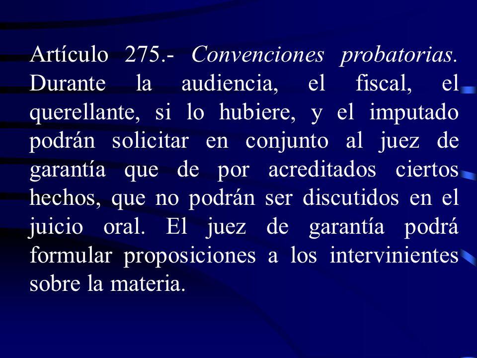 Artículo 275.- Convenciones probatorias. Durante la audiencia, el fiscal, el querellante, si lo hubiere, y el imputado podrán solicitar en conjunto al