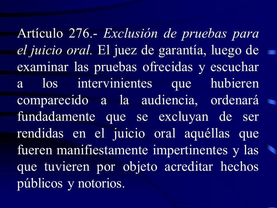 Artículo 276.- Exclusión de pruebas para el juicio oral. El juez de garantía, luego de examinar las pruebas ofrecidas y escuchar a los intervinientes