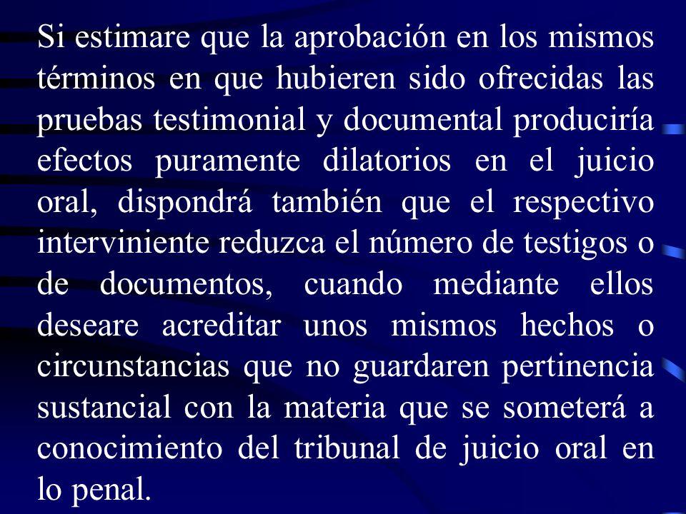 Si estimare que la aprobación en los mismos términos en que hubieren sido ofrecidas las pruebas testimonial y documental produciría efectos puramente