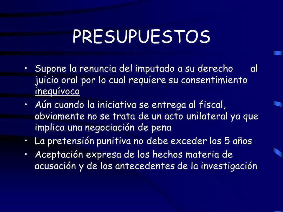 PRESUPUESTOS Supone la renuncia del imputado a su derechoal juicio oral por lo cual requiere su consentimiento inequívoco Aún cuando la iniciativa se
