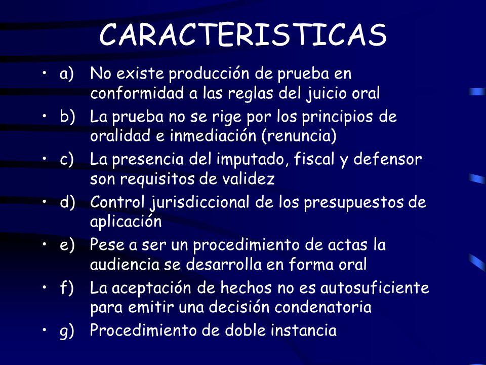 CARACTERISTICAS a) No existe producción de prueba en conformidad a las reglas del juicio oral b) La prueba no se rige por los principios de oralidad e