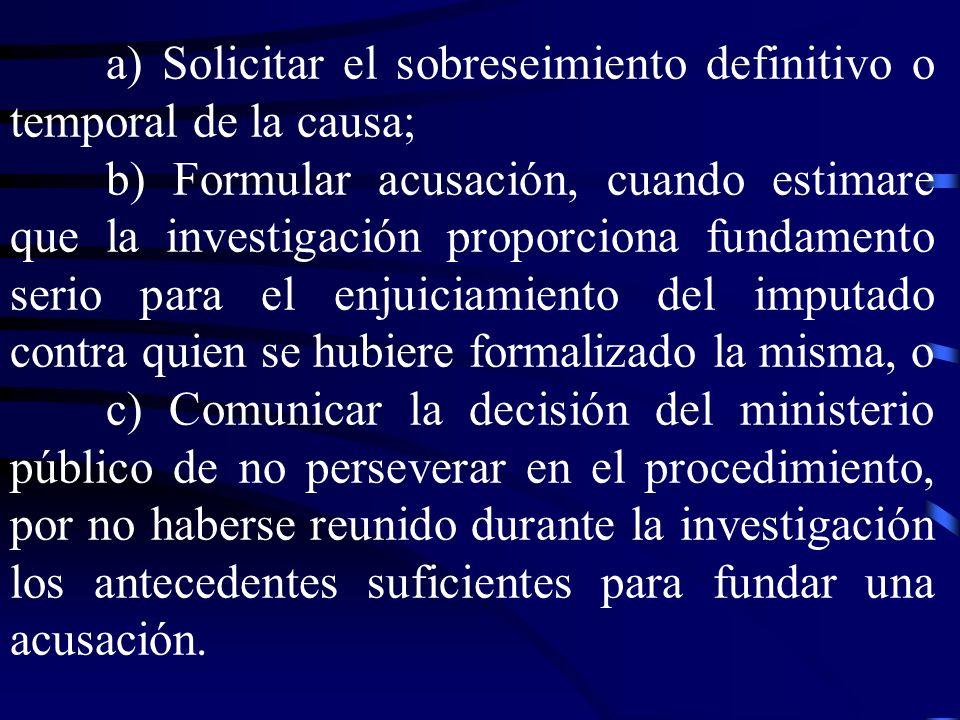 a) Solicitar el sobreseimiento definitivo o temporal de la causa; b) Formular acusación, cuando estimare que la investigación proporciona fundamento s
