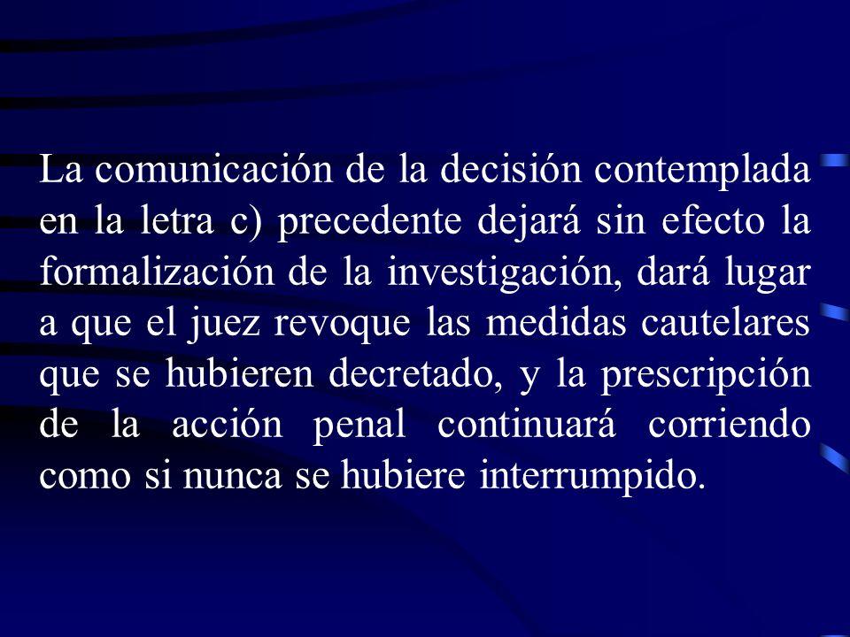 La comunicación de la decisión contemplada en la letra c) precedente dejará sin efecto la formalización de la investigación, dará lugar a que el juez