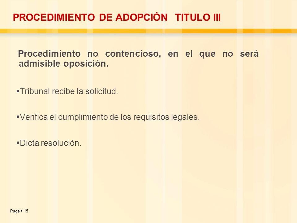 Page 15 PROCEDIMIENTO DE ADOPCIÓN TITULO III Procedimiento no contencioso, en el que no será admisible oposición. Tribunal recibe la solicitud. Verifi