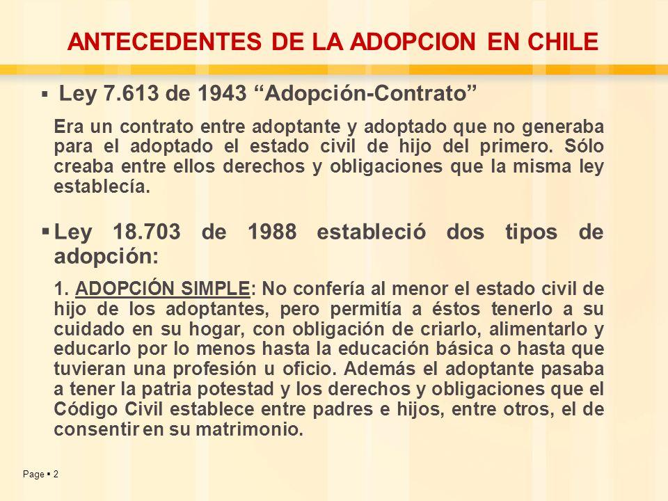 Page 2 ANTECEDENTES DE LA ADOPCION EN CHILE Ley 7.613 de 1943 Adopción-Contrato Era un contrato entre adoptante y adoptado que no generaba para el ado