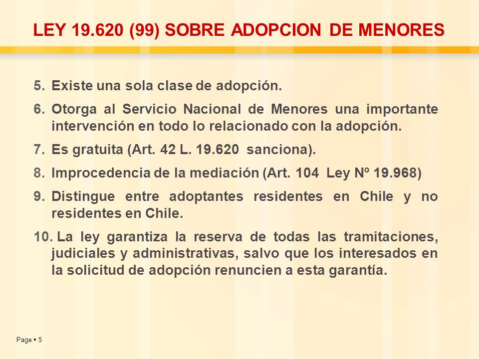 Page 5 LEY 19.620 (99) SOBRE ADOPCION DE MENORES 5.Existe una sola clase de adopción. 6.Otorga al Servicio Nacional de Menores una importante interven