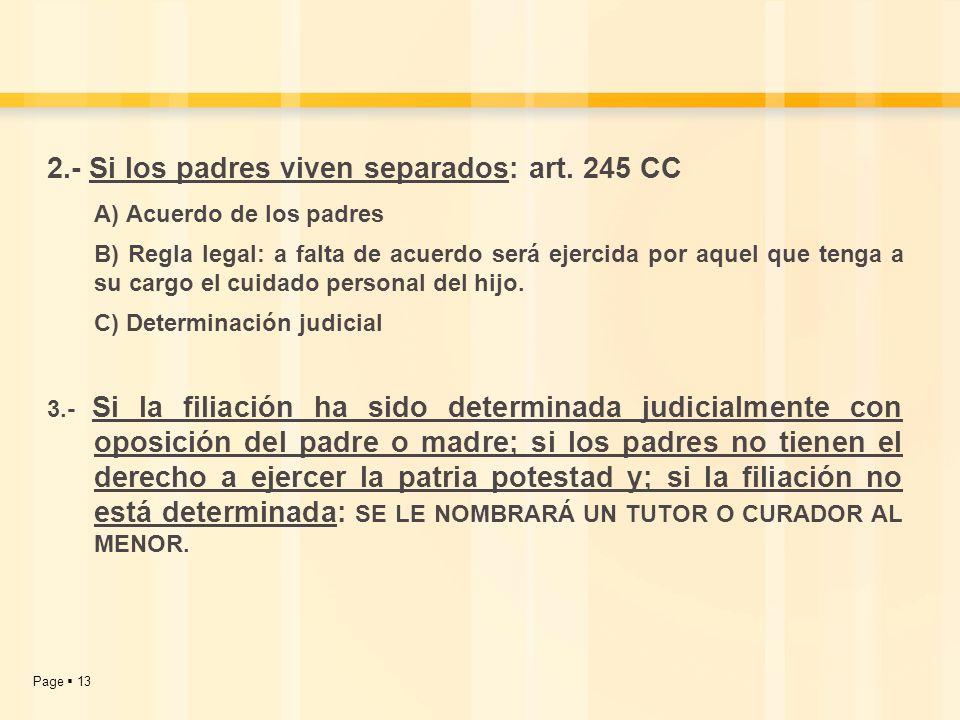 Page 13 2.- Si los padres viven separados: art. 245 CC A) Acuerdo de los padres B) Regla legal: a falta de acuerdo será ejercida por aquel que tenga a