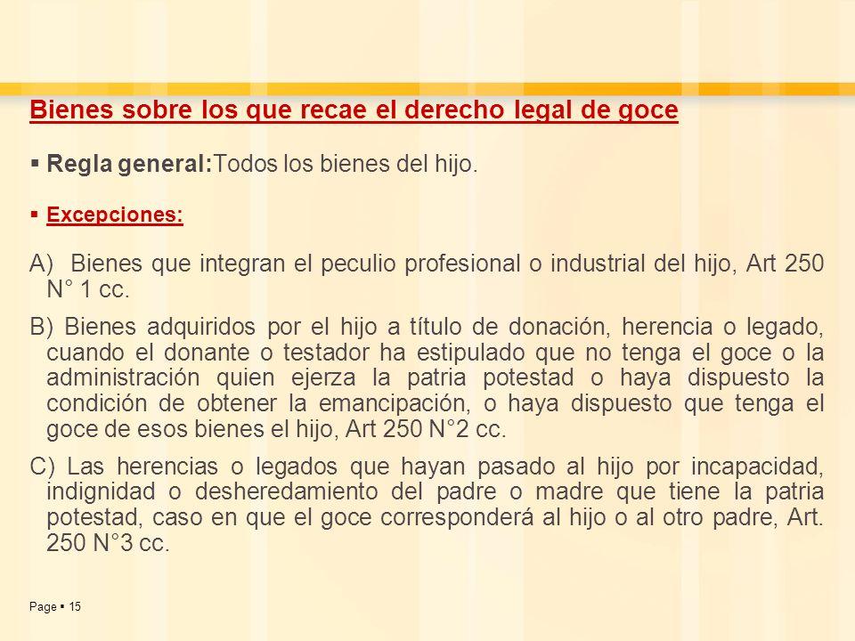 Page 15 Bienes sobre los que recae el derecho legal de goce Regla general:Todos los bienes del hijo. Excepciones: A) Bienes que integran el peculio pr