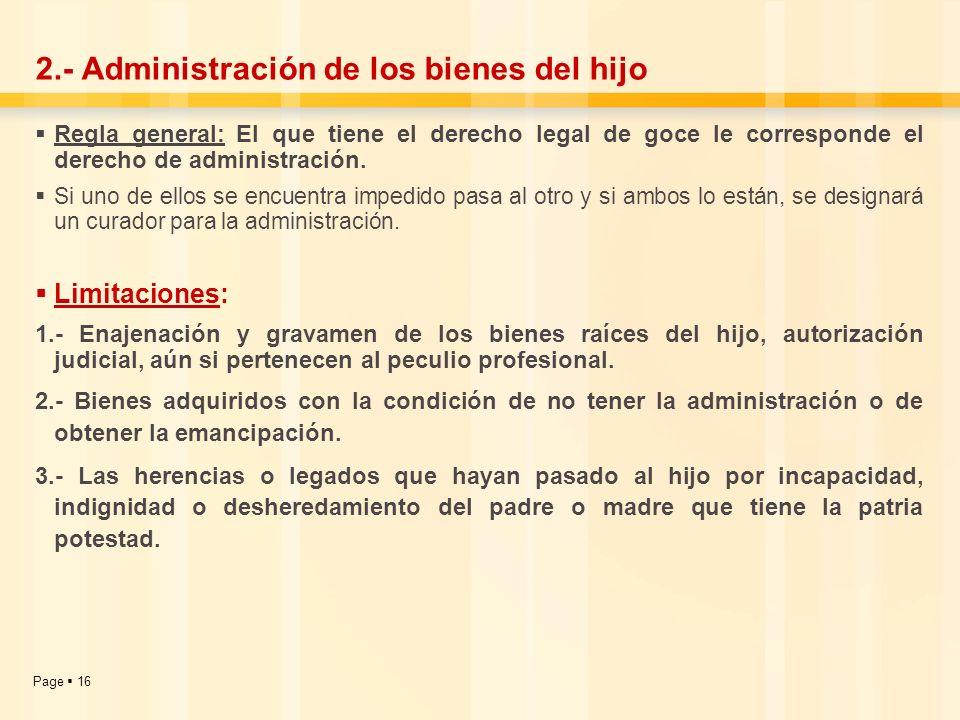 Page 16 2.- Administración de los bienes del hijo Regla general: El que tiene el derecho legal de goce le corresponde el derecho de administración. Si