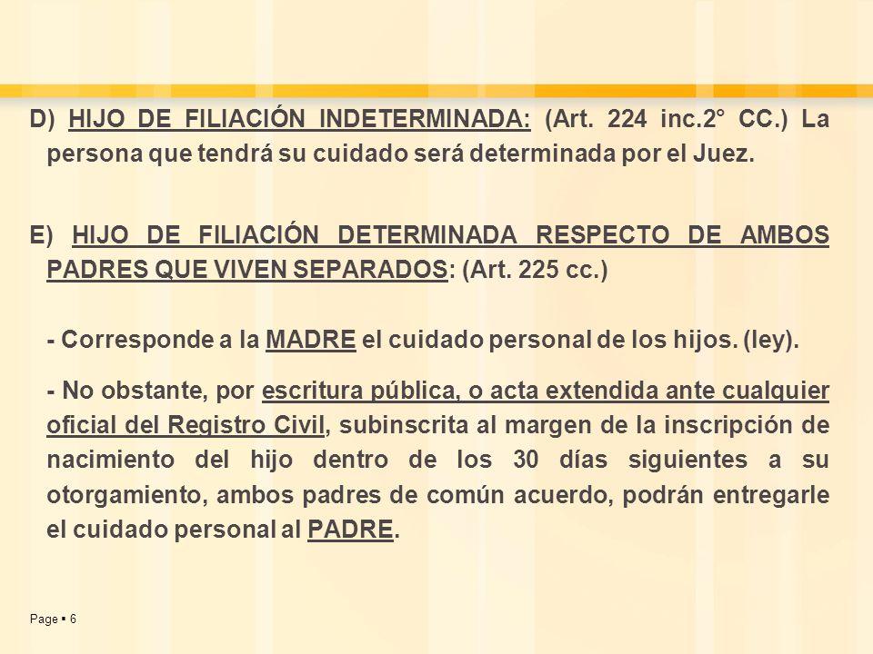 Page 6 D) HIJO DE FILIACIÓN INDETERMINADA: (Art. 224 inc.2° CC.) La persona que tendrá su cuidado será determinada por el Juez. E) HIJO DE FILIACIÓN D