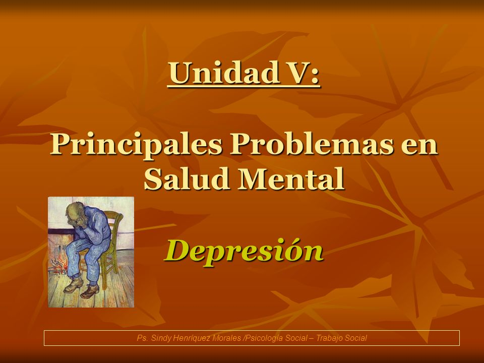 Unidad V: Principales Problemas en Salud Mental Depresión Ps. Sindy Henríquez Morales /Psicología Social – Trabajo Social