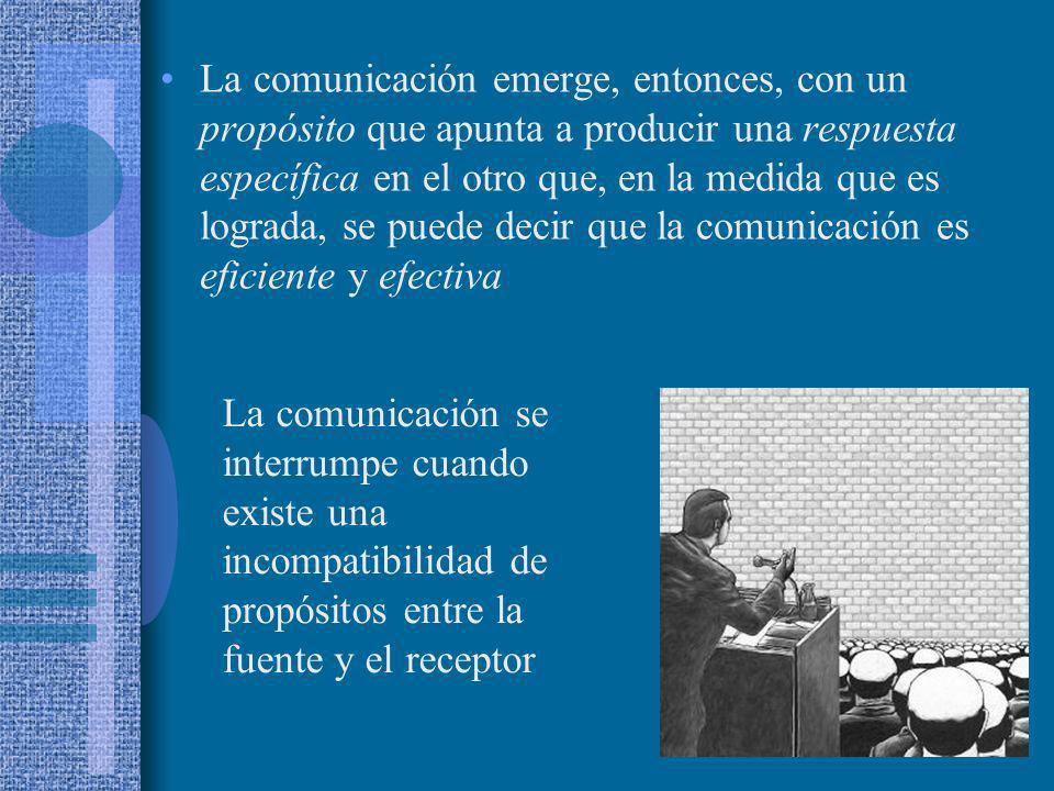 La comunicación emerge, entonces, con un propósito que apunta a producir una respuesta específica en el otro que, en la medida que es lograda, se pued