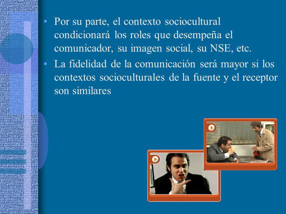 Por su parte, el contexto sociocultural condicionará los roles que desempeña el comunicador, su imagen social, su NSE, etc. La fidelidad de la comunic