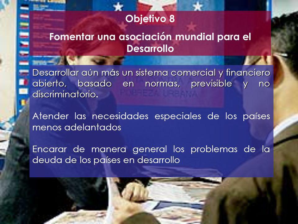 Objetivo 8 Fomentar una asociación mundial para el Desarrollo Desarrollar aún más un sistema comercial y financiero abierto, basado en normas, previsi