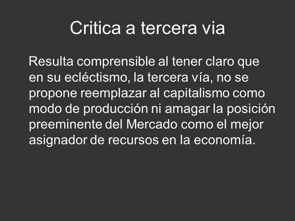 Critica a tercera via Resulta comprensible al tener claro que en su ecléctismo, la tercera vía, no se propone reemplazar al capitalismo como modo de p