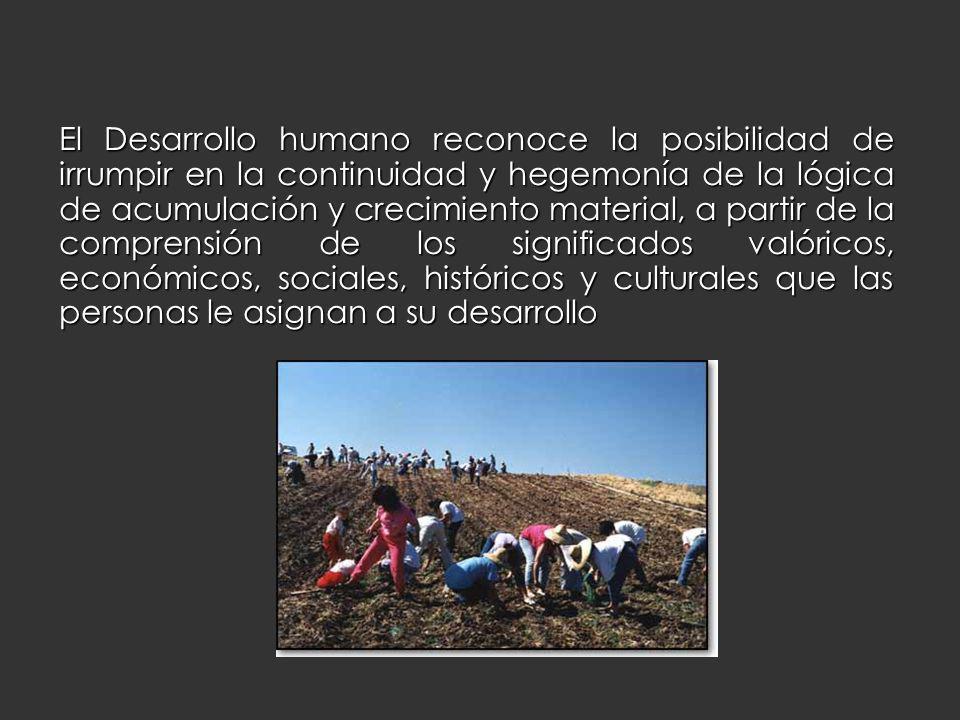 El Desarrollo humano reconoce la posibilidad de irrumpir en la continuidad y hegemonía de la lógica de acumulación y crecimiento material, a partir de