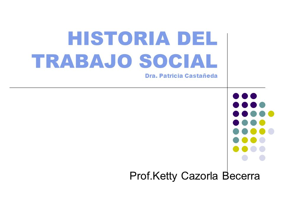 HISTORIA DEL TRABAJO SOCIAL Dra. Patricia Castañeda Prof.Ketty Cazorla Becerra