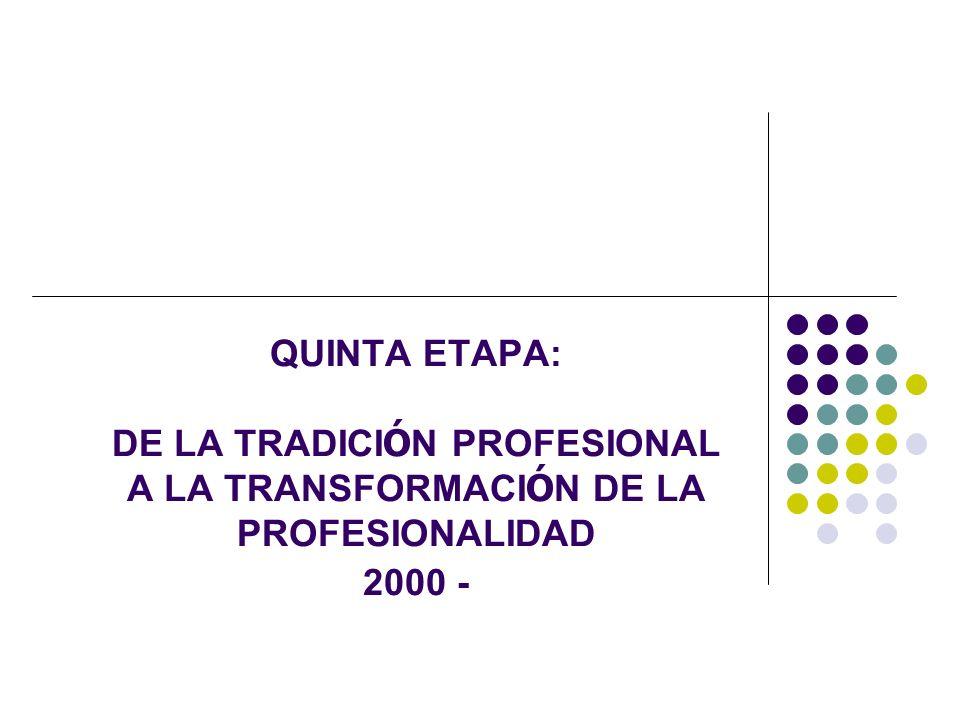 QUINTA ETAPA: DE LA TRADICI Ó N PROFESIONAL A LA TRANSFORMACI Ó N DE LA PROFESIONALIDAD 2000 -