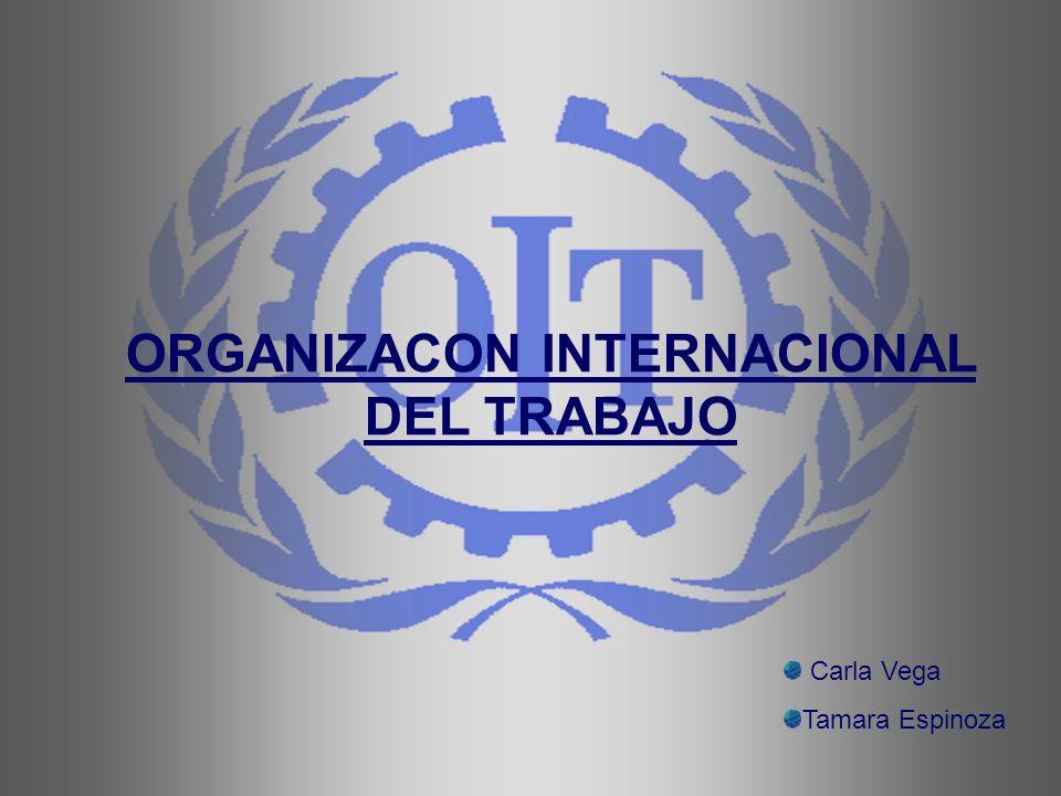 ORGANIZACON INTERNACIONAL DEL TRABAJO Carla Vega Tamara Espinoza