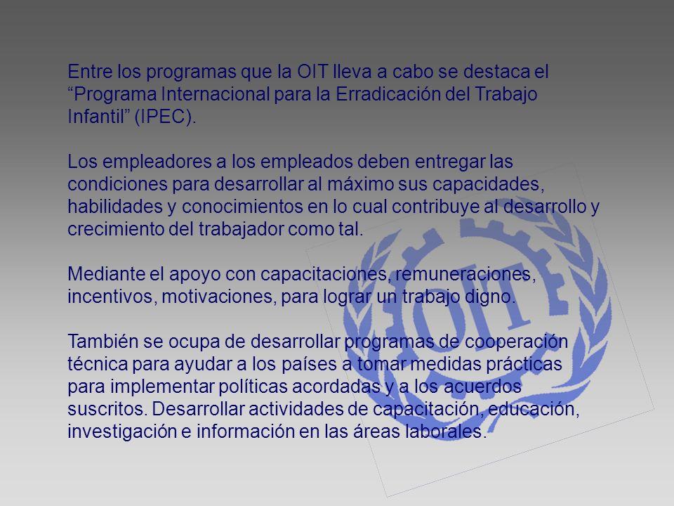 Entre los programas que la OIT lleva a cabo se destaca el Programa Internacional para la Erradicación del Trabajo Infantil (IPEC). Los empleadores a l